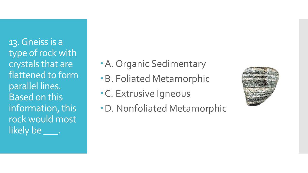 A. Organic Sedimentary B. Foliated Metamorphic. C. Extrusive Igneous. D. Nonfoliated Metamorphic.
