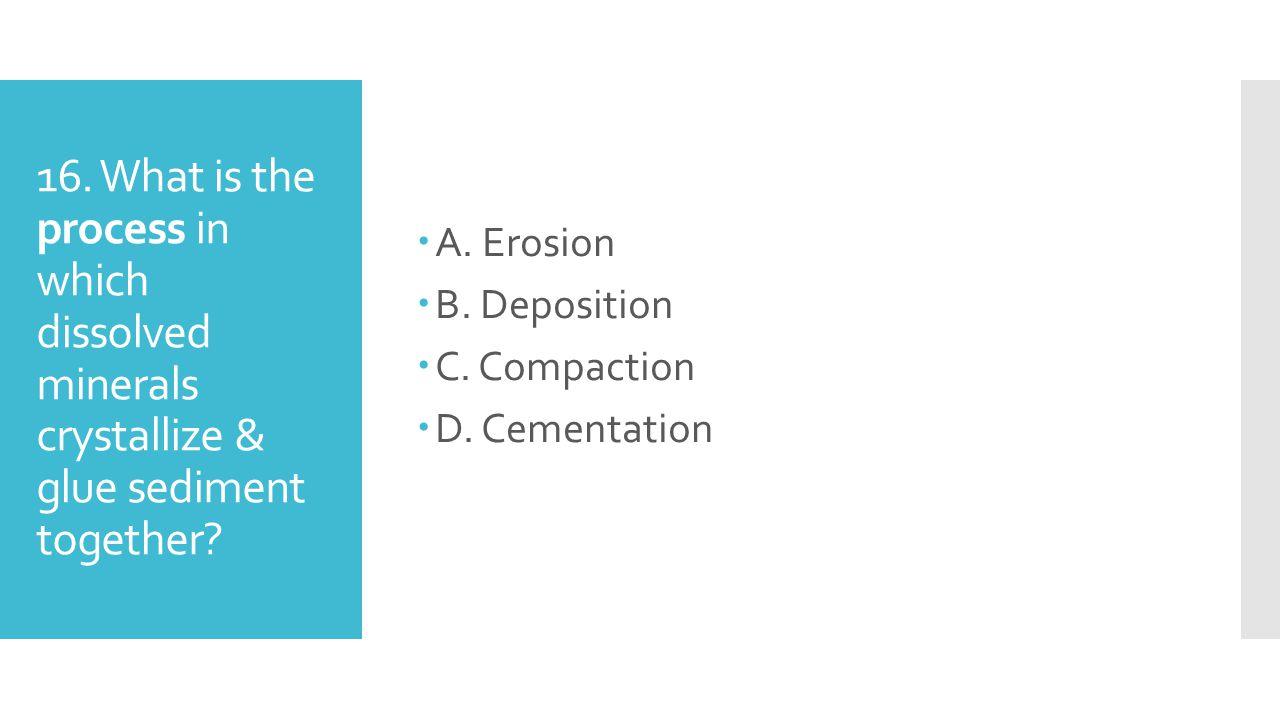 A. Erosion B. Deposition. C. Compaction. D.