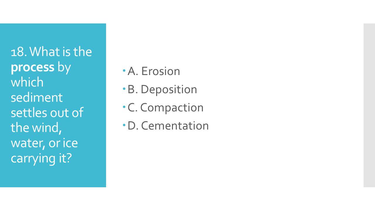 A. Erosion B. Deposition. C. Compaction. D. Cementation.
