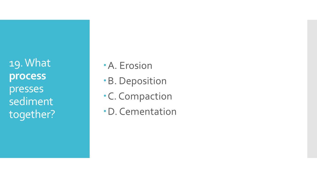 19. What process presses sediment together