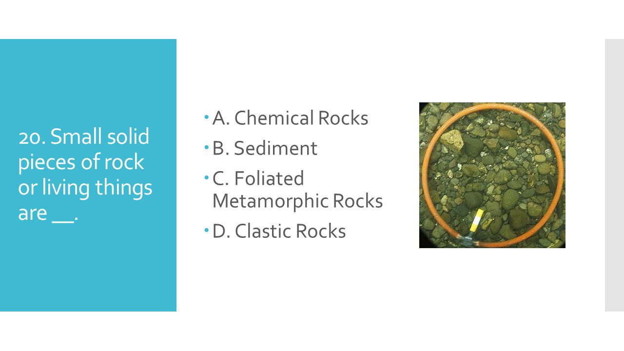 20. Small solid pieces of rock or living things are __.