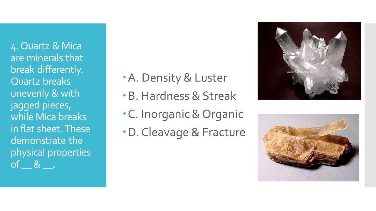 A. Density & Luster B. Hardness & Streak C. Inorganic & Organic
