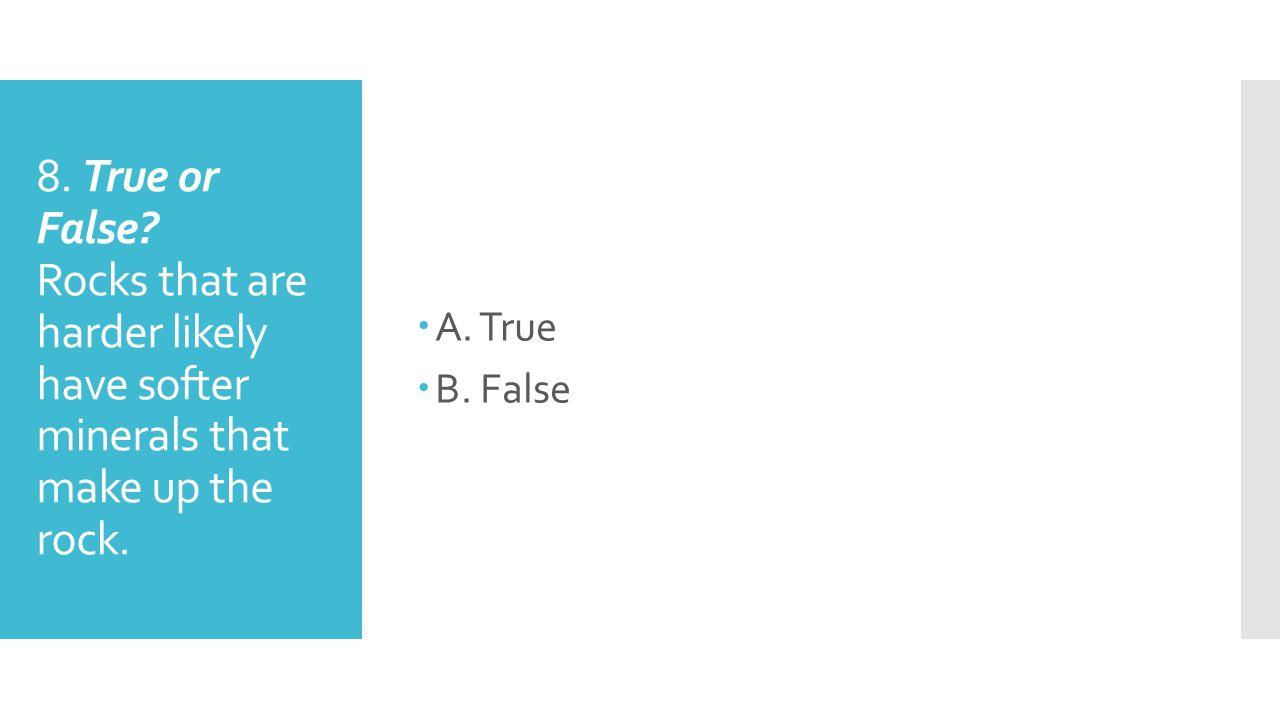 A. True B. False. 8. True or False.