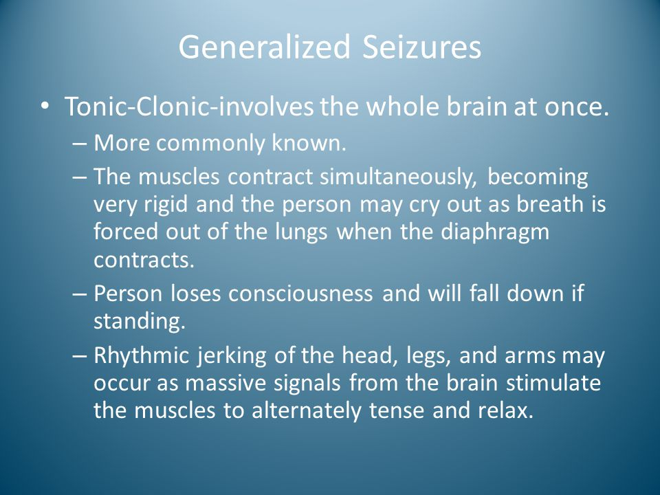 Generalized Seizures Tonic-Clonic-involves the whole brain at once.