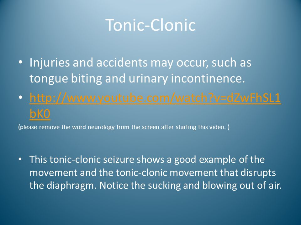 Tonic-Clonic Injuries and accidents may occur, such as tongue biting and urinary incontinence. http://www.youtube.com/watch v=dZwFhSL1bK0.