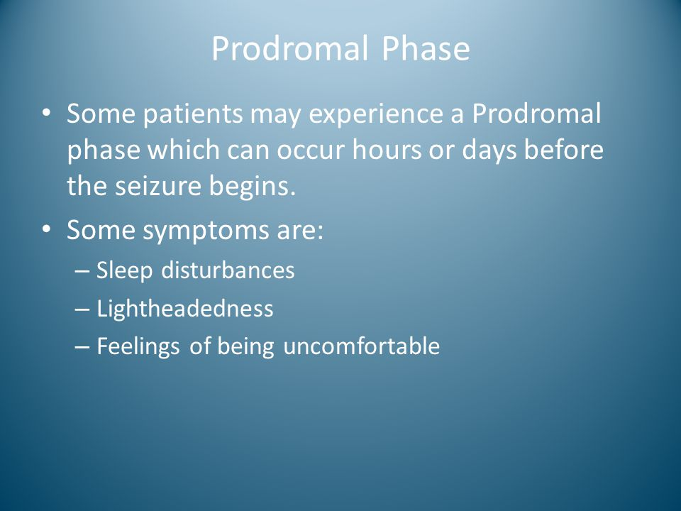 Prodromal Phase Some patients may experience a Prodromal phase which can occur hours or days before the seizure begins.