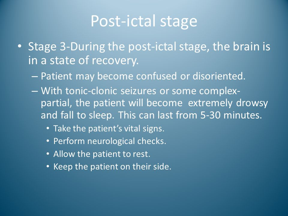 Post-ictal stage Stage 3-During the post-ictal stage, the brain is in a state of recovery. Patient may become confused or disoriented.