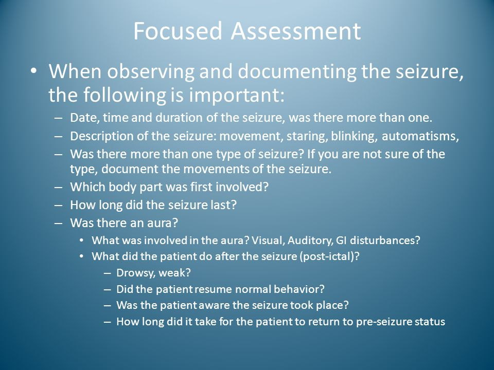 Focused Assessment When observing and documenting the seizure, the following is important: