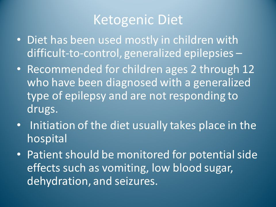 Ketogenic Diet Diet has been used mostly in children with difficult-to-control, generalized epilepsies –