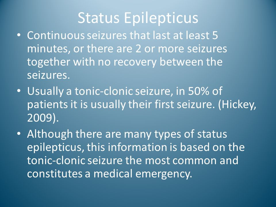 Status Epilepticus Continuous seizures that last at least 5 minutes, or there are 2 or more seizures together with no recovery between the seizures.
