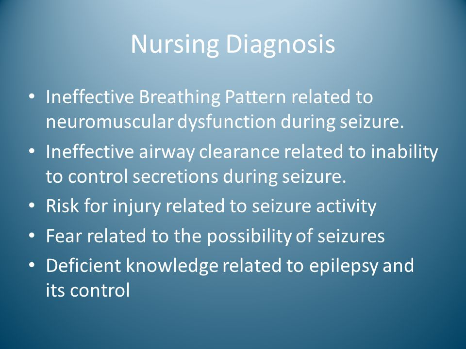 Nursing Diagnosis Ineffective Breathing Pattern related to neuromuscular dysfunction during seizure.