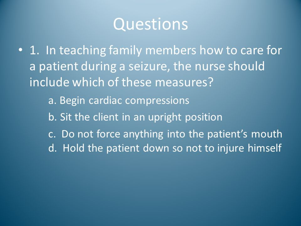 Questions 1. In teaching family members how to care for a patient during a seizure, the nurse should include which of these measures