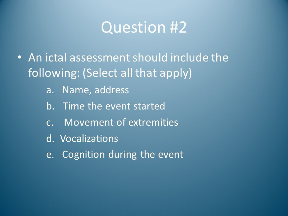 Question #2 An ictal assessment should include the following: (Select all that apply) a. Name, address.