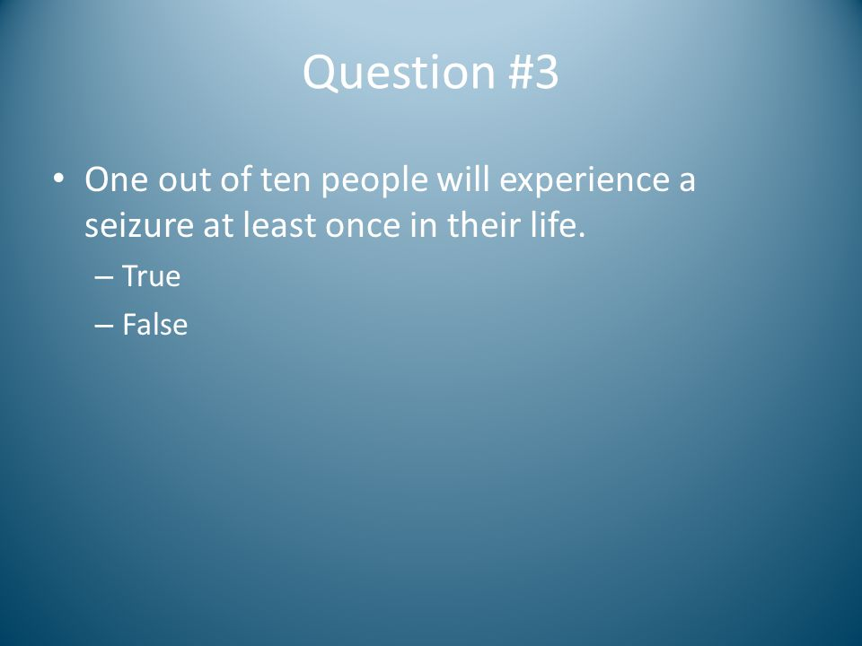 Question #3 One out of ten people will experience a seizure at least once in their life. True. False.