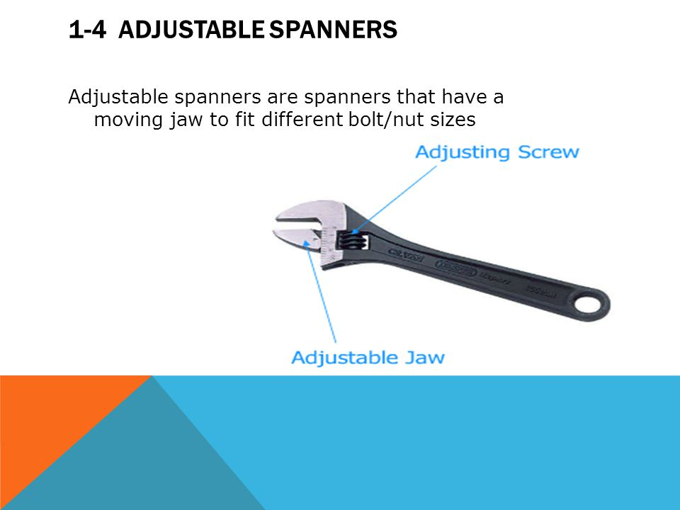 1-4 Adjustable spanners Adjustable spanners are spanners that have a moving jaw to fit different bolt/nut sizes.