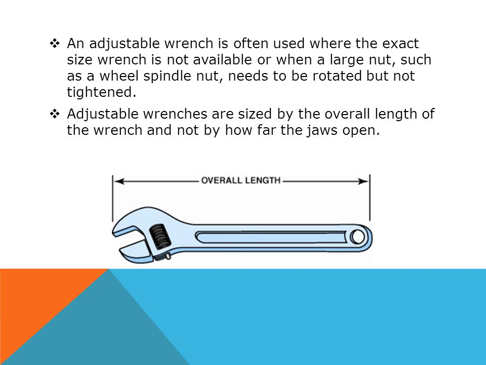 An adjustable wrench is often used where the exact size wrench is not available or when a large nut, such as a wheel spindle nut, needs to be rotated but not tightened.