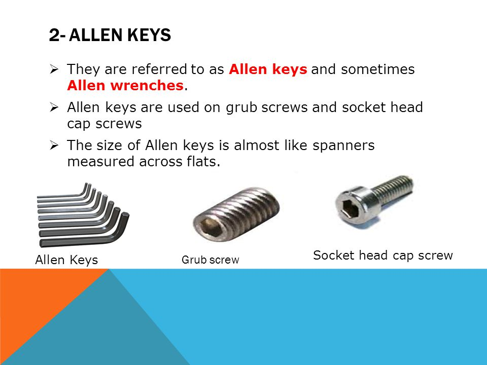 2- Allen keys They are referred to as Allen keys and sometimes Allen wrenches. Allen keys are used on grub screws and socket head cap screws.