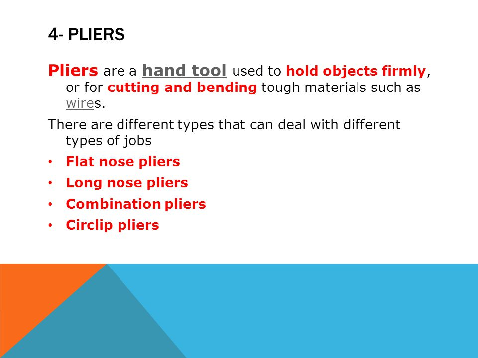 4- pliers Pliers are a hand tool used to hold objects firmly, or for cutting and bending tough materials such as wires.