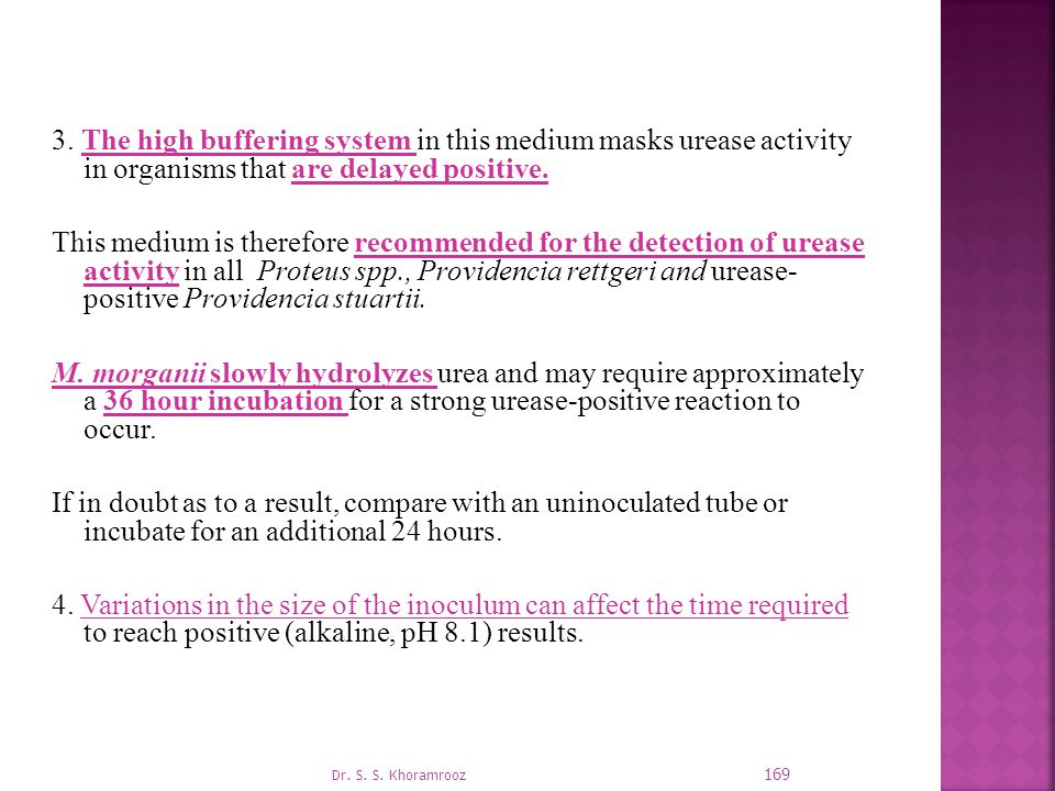 3. The high buffering system in this medium masks urease activity in organisms that are delayed positive. This medium is therefore recommended for the detection of urease activity in all Proteus spp., Providencia rettgeri and urease- positive Providencia stuartii. M. morganii slowly hydrolyzes urea and may require approximately a 36 hour incubation for a strong urease-positive reaction to occur. If in doubt as to a result, compare with an uninoculated tube or incubate for an additional 24 hours. 4. Variations in the size of the inoculum can affect the time required to reach positive (alkaline, pH 8.1) results.