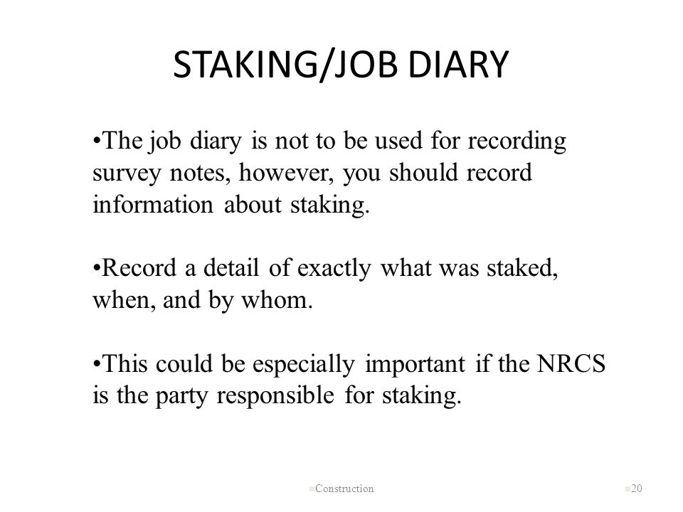 STAKING/JOB DIARY The job diary is not to be used for recording survey notes, however, you should record information about staking.