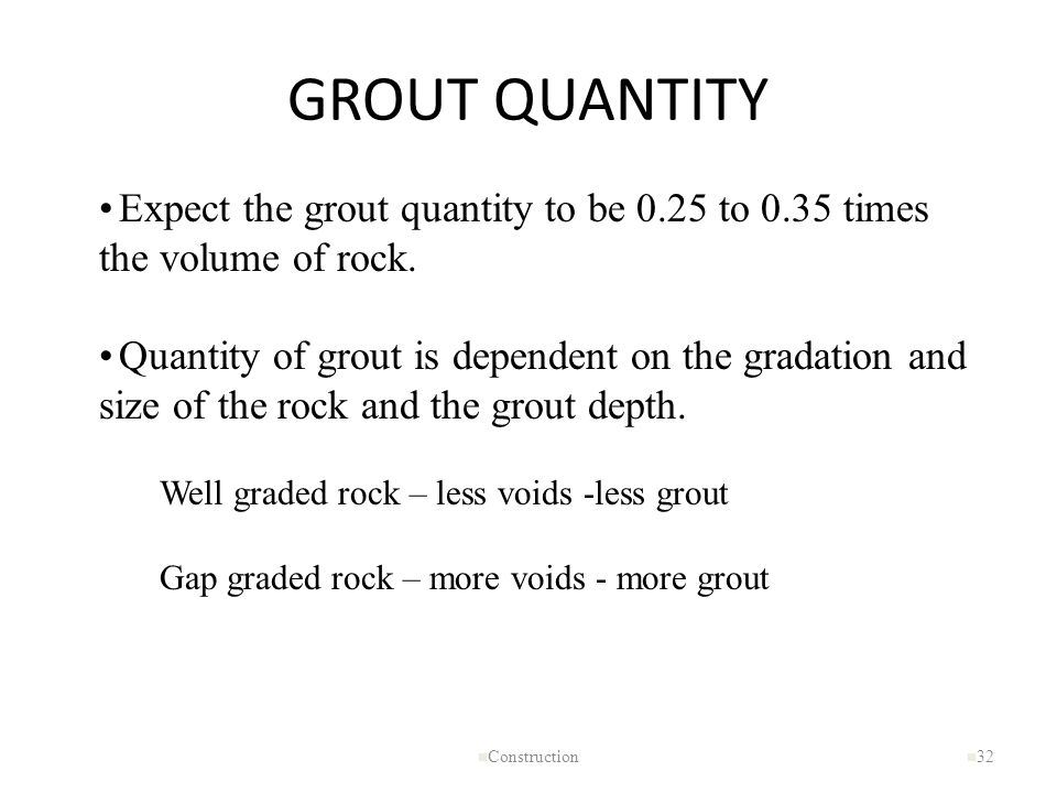 GROUT QUANTITY Expect the grout quantity to be 0.25 to 0.35 times the volume of rock.
