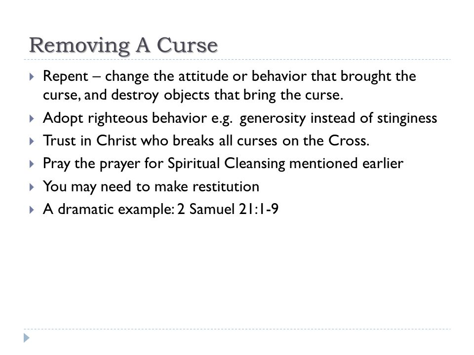 Removing A Curse Repent – change the attitude or behavior that brought the curse, and destroy objects that bring the curse.