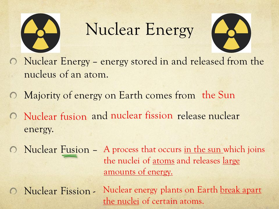 Nuclear Energy Nuclear Energy – energy stored in and released from the nucleus of an atom. Majority of energy on Earth comes from.