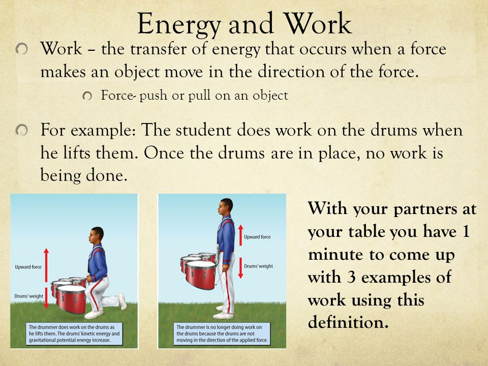 Energy and Work Work – the transfer of energy that occurs when a force makes an object move in the direction of the force.