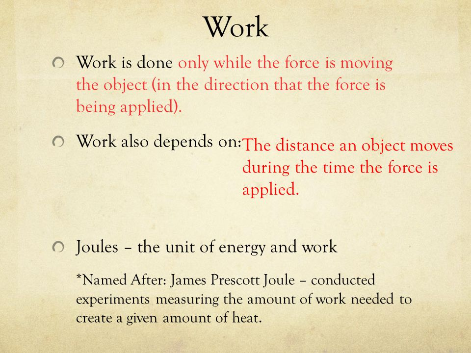 Work Work is done only while the force is moving the object (in the direction that the force is being applied).