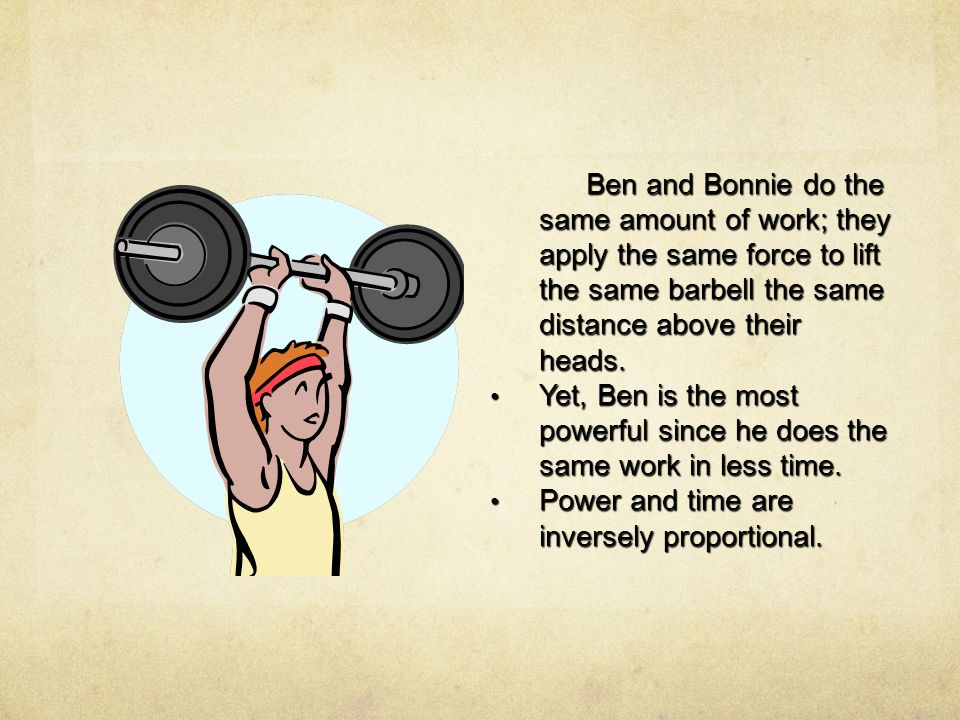 Ben and Bonnie do the same amount of work; they apply the same force to lift the same barbell the same distance above their heads.