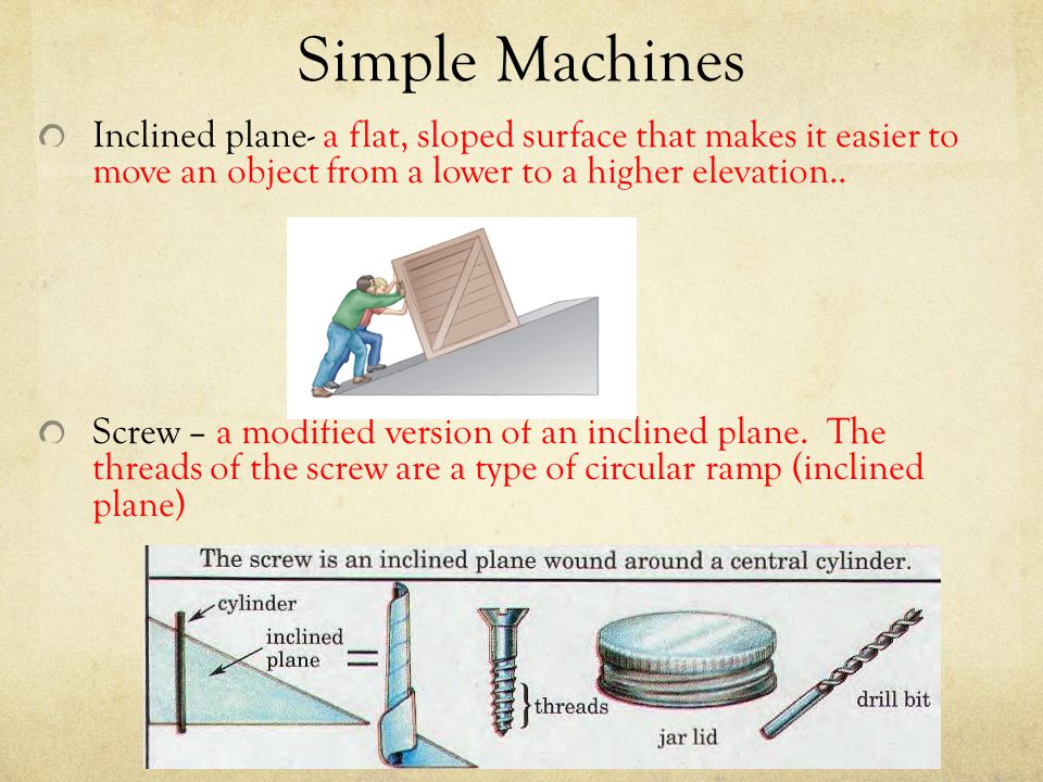 Simple Machines Inclined plane- a flat, sloped surface that makes it easier to move an object from a lower to a higher elevation..