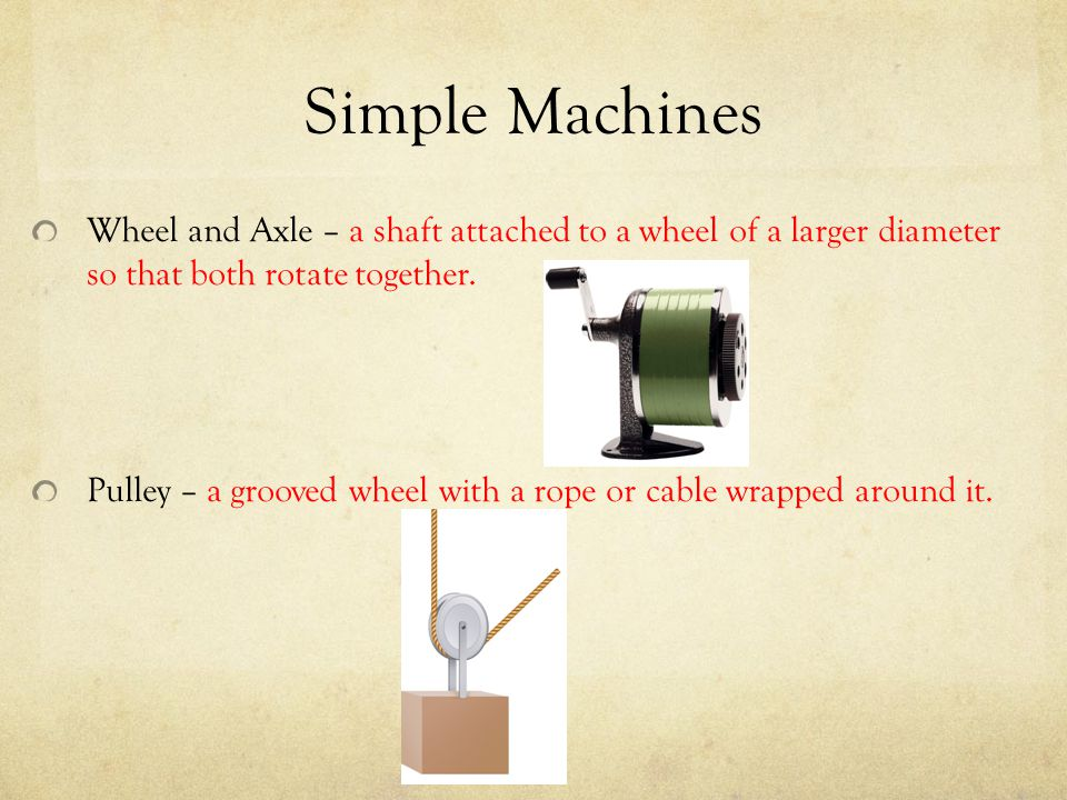 Simple Machines Wheel and Axle – a shaft attached to a wheel of a larger diameter so that both rotate together.
