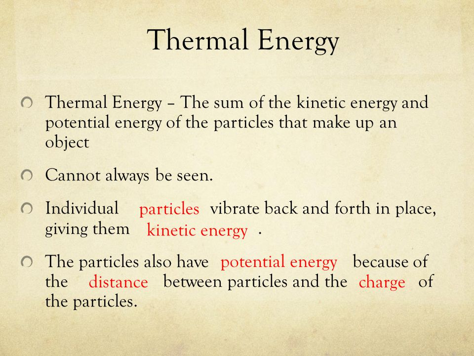 Thermal Energy Thermal Energy – The sum of the kinetic energy and potential energy of the particles that make up an object.