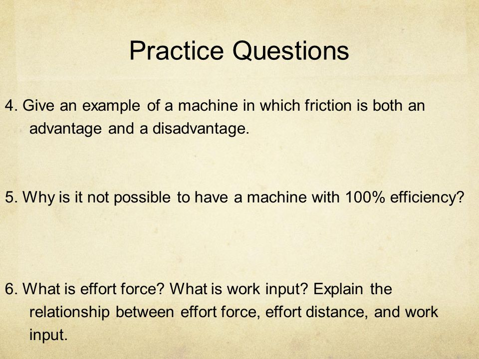 Practice Questions 4. Give an example of a machine in which friction is both an advantage and a disadvantage.