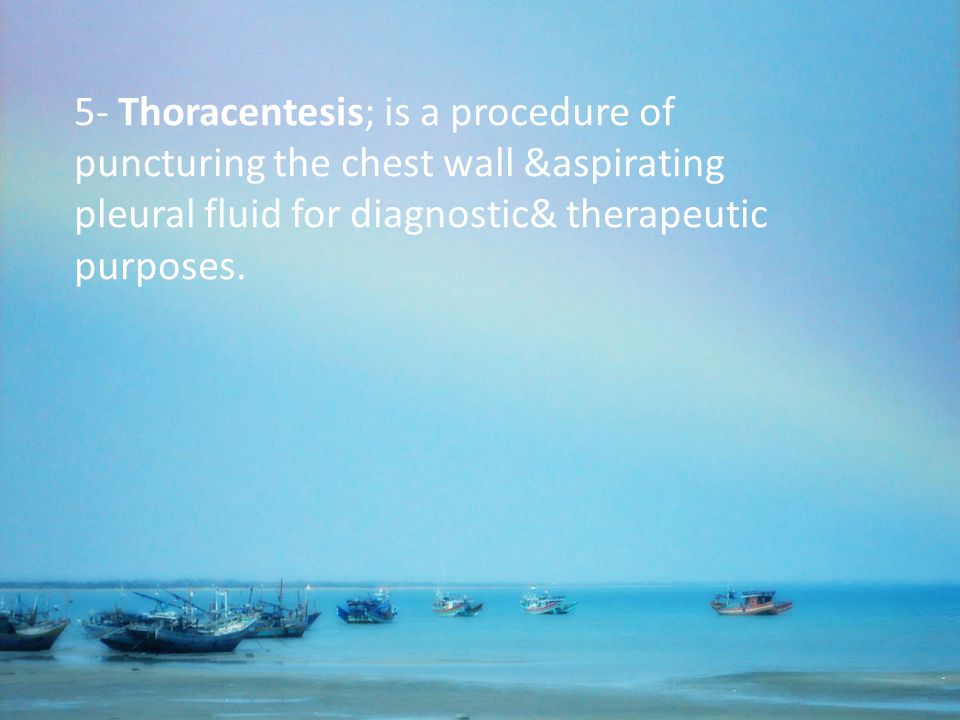 5- Thoracentesis; is a procedure of puncturing the chest wall &aspirating pleural fluid for diagnostic& therapeutic purposes.