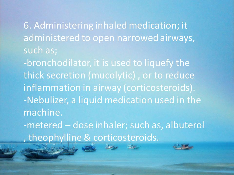 6. Administering inhaled medication; it administered to open narrowed airways, such as;