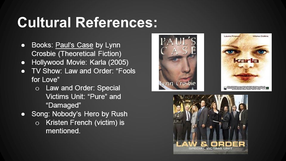 Cultural References: Books: Paul's Case by Lynn Crosbie (Theoretical Fiction) Hollywood Movie: Karla (2005)