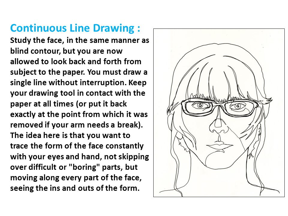 Continuous Line Drawing : Study the face, in the same manner as blind contour, but you are now allowed to look back and forth from subject to the paper.