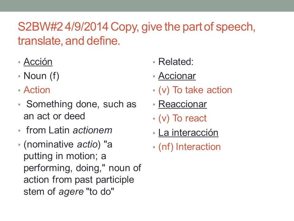 S2BW#2 4/9/2014 Copy, give the part of speech, translate, and define.
