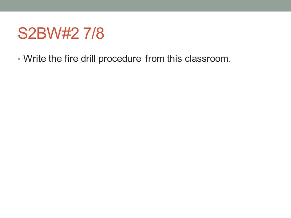 S2BW#2 7/8 Write the fire drill procedure from this classroom.