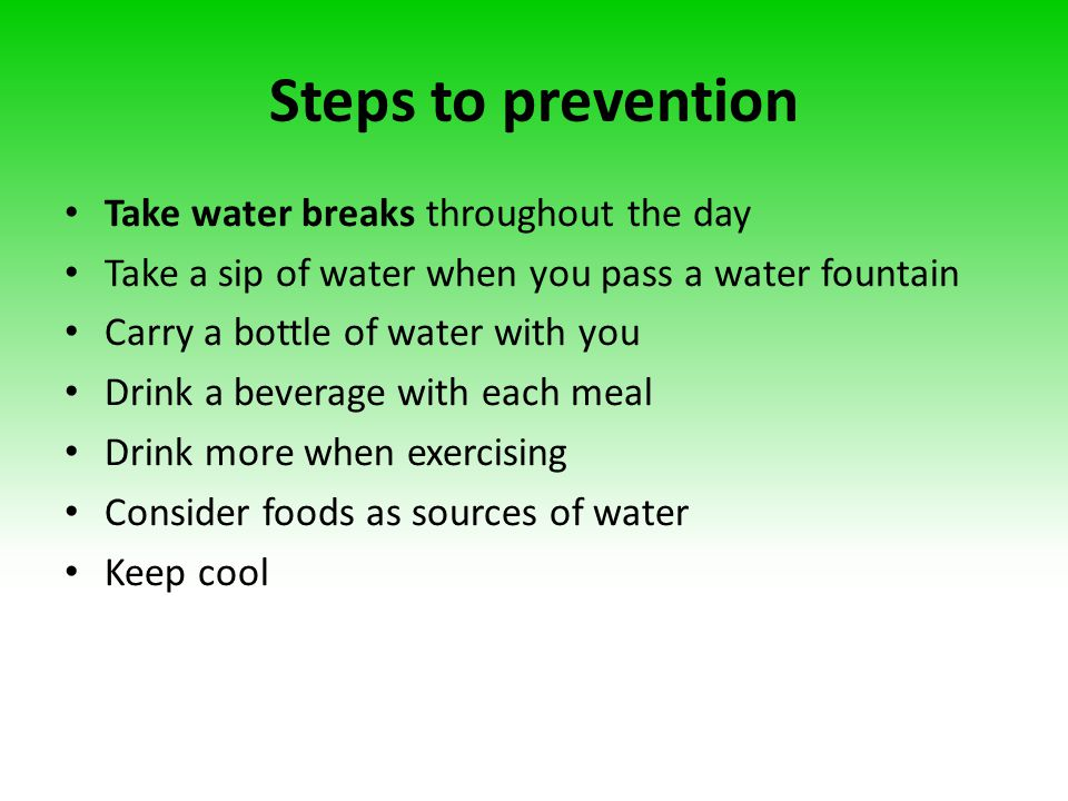 Steps to prevention Take water breaks throughout the day