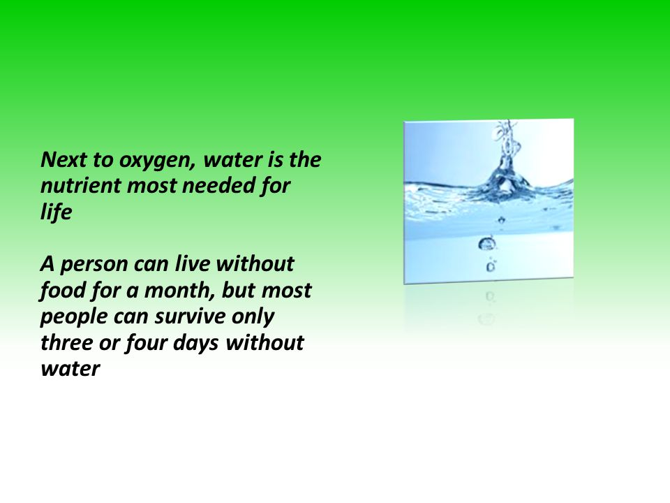 Next to oxygen, water is the nutrient most needed for life A person can live without food for a month, but most people can survive only three or four days without water