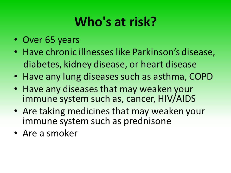 Who s at risk Over 65 years. Have chronic illnesses like Parkinson's disease, diabetes, kidney disease, or heart disease.