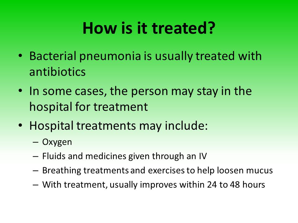 How is it treated Bacterial pneumonia is usually treated with antibiotics. In some cases, the person may stay in the hospital for treatment.