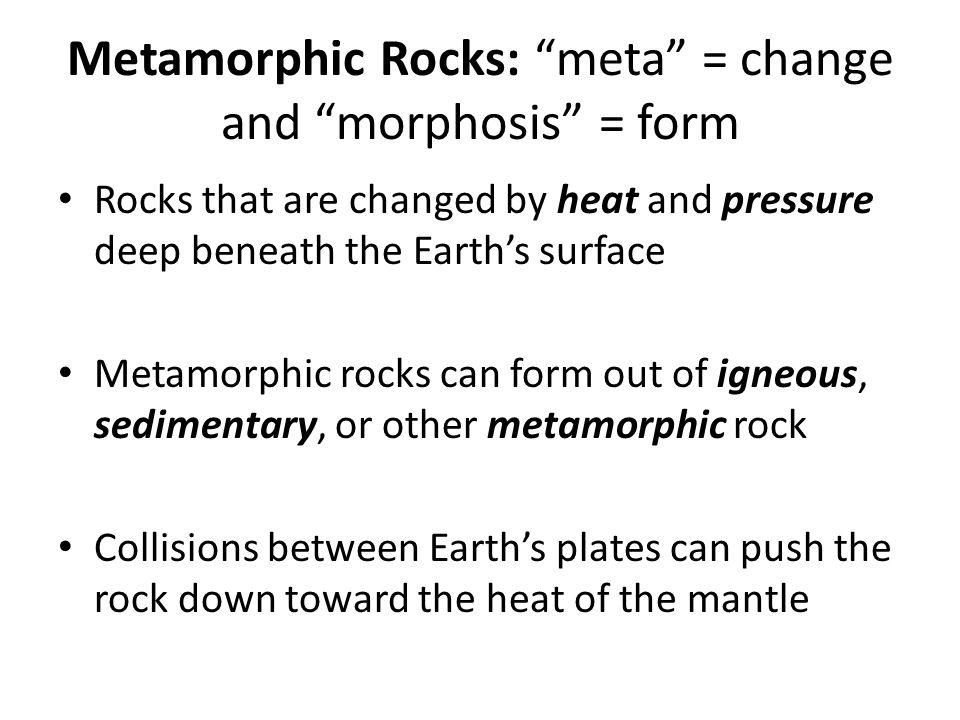 Metamorphic Rocks: meta = change and morphosis = form