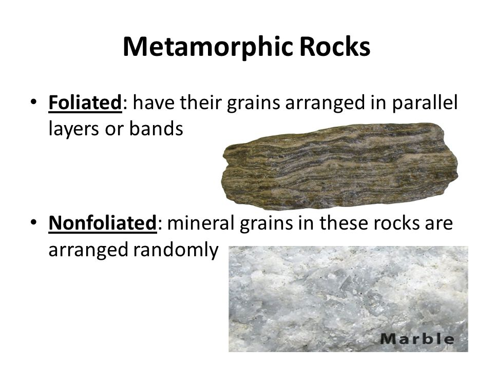 Metamorphic Rocks Foliated: have their grains arranged in parallel layers or bands.