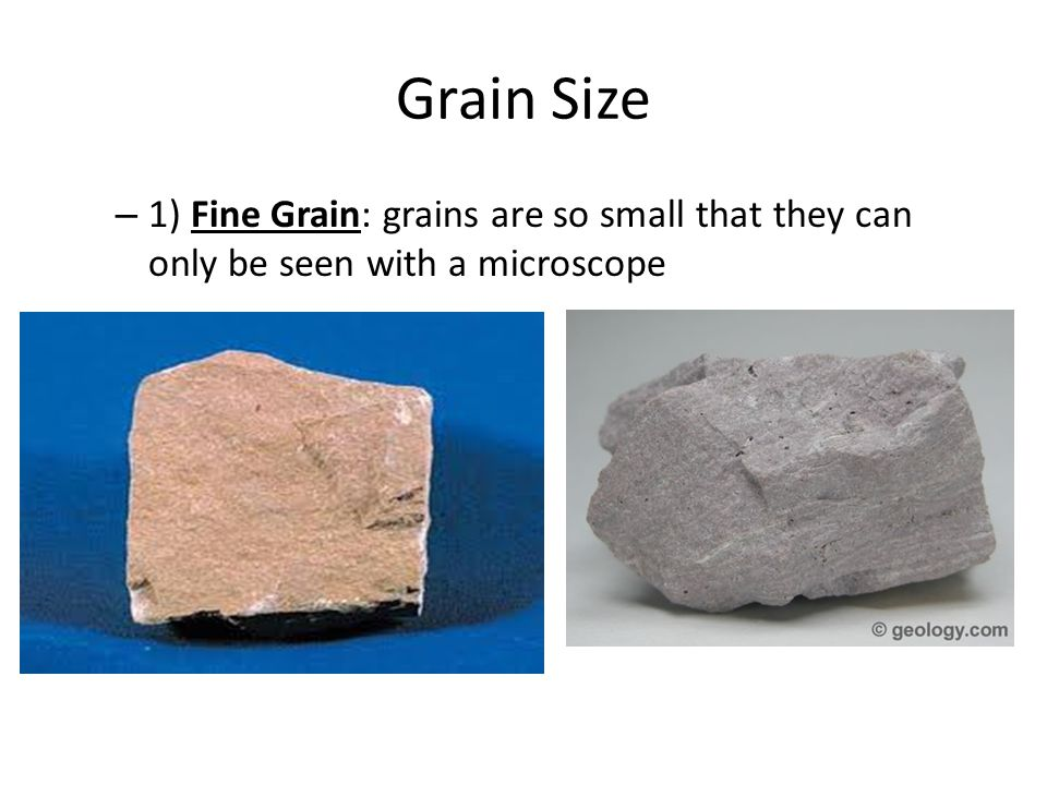 Grain Size 1) Fine Grain: grains are so small that they can only be seen with a microscope