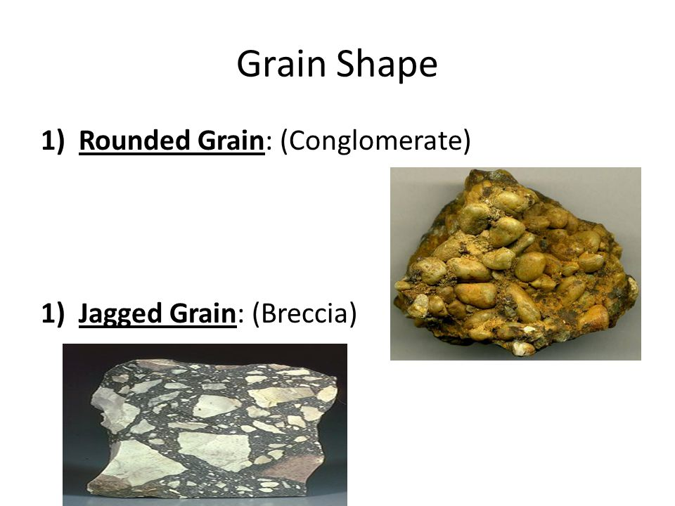 Grain Shape Rounded Grain: (Conglomerate) Jagged Grain: (Breccia)