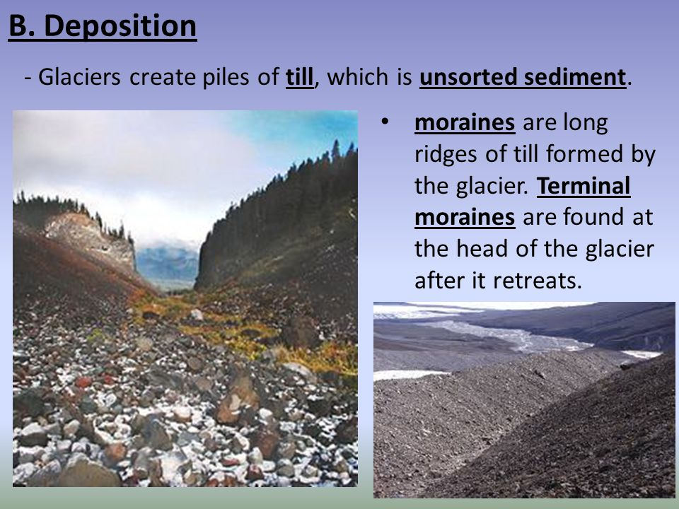 B. Deposition Glaciers create piles of till, which is unsorted sediment.