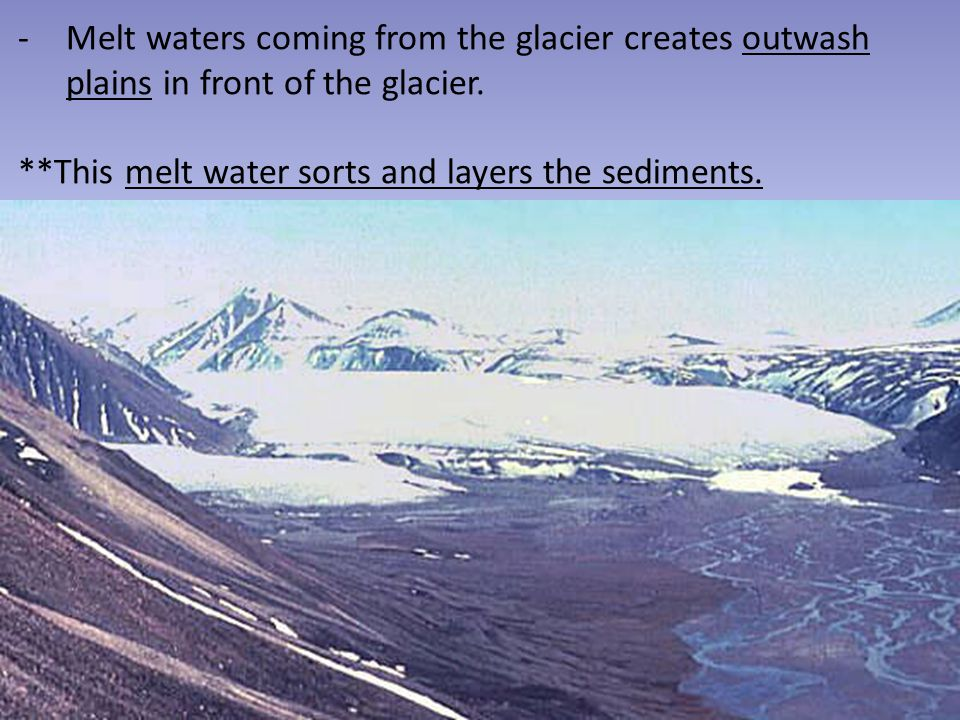 Melt waters coming from the glacier creates outwash plains in front of the glacier.